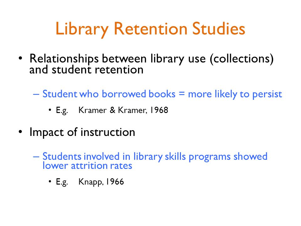 Library Retention Studies Relationships between library use (collections) and student retention – Student who borrowed books = more likely to persist E.g.Kramer & Kramer, 1968 Impact of instruction – Students involved in library skills programs showed lower attrition rates E.g.Knapp, 1966