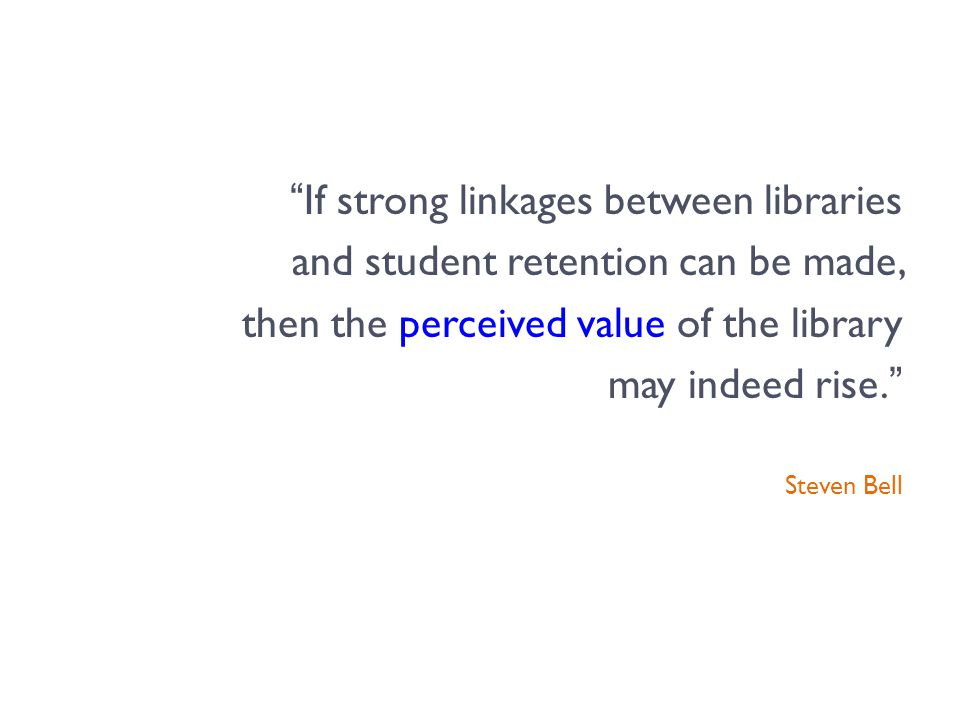 If strong linkages between libraries and student retention can be made, then the perceived value of the library may indeed rise. Steven Bell