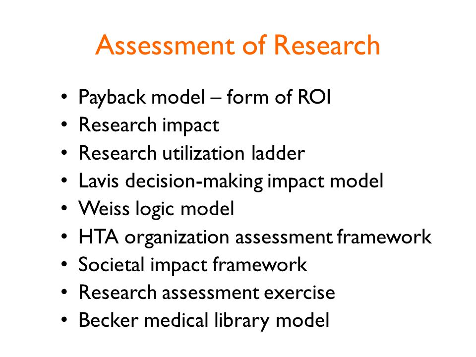 Assessment of Research Payback model – form of ROI Research impact Research utilization ladder Lavis decision-making impact model Weiss logic model HTA organization assessment framework Societal impact framework Research assessment exercise Becker medical library model
