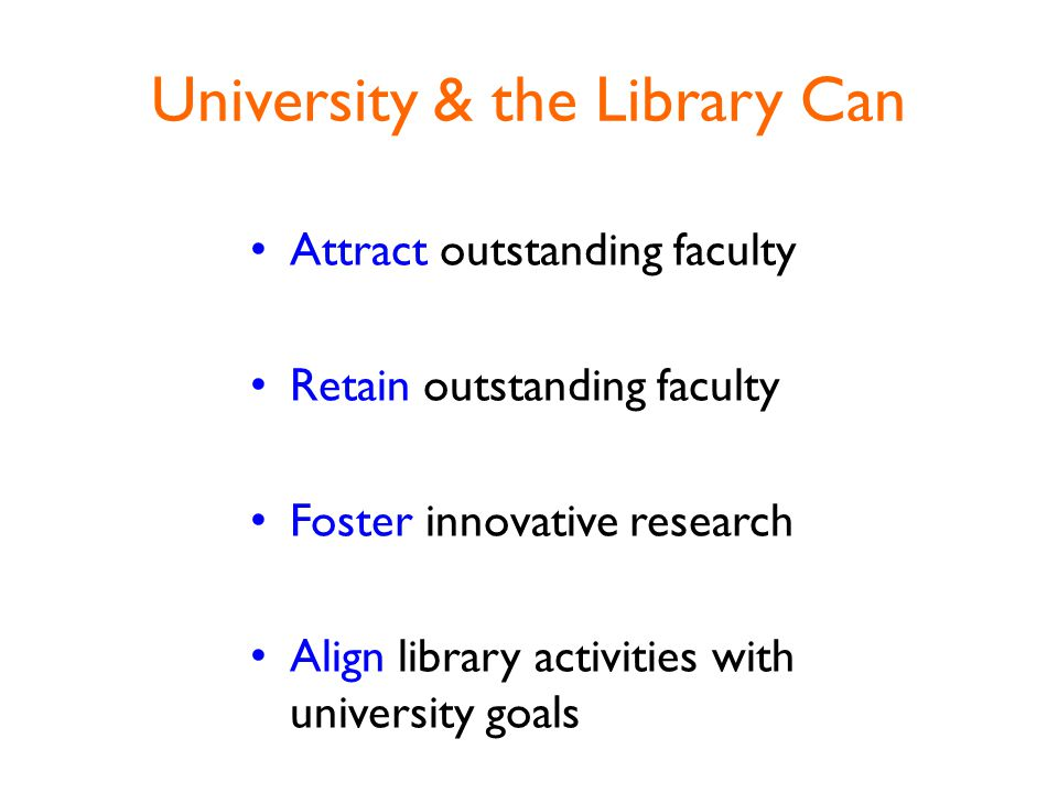 University & the Library Can Attract outstanding faculty Retain outstanding faculty Foster innovative research Align library activities with university goals