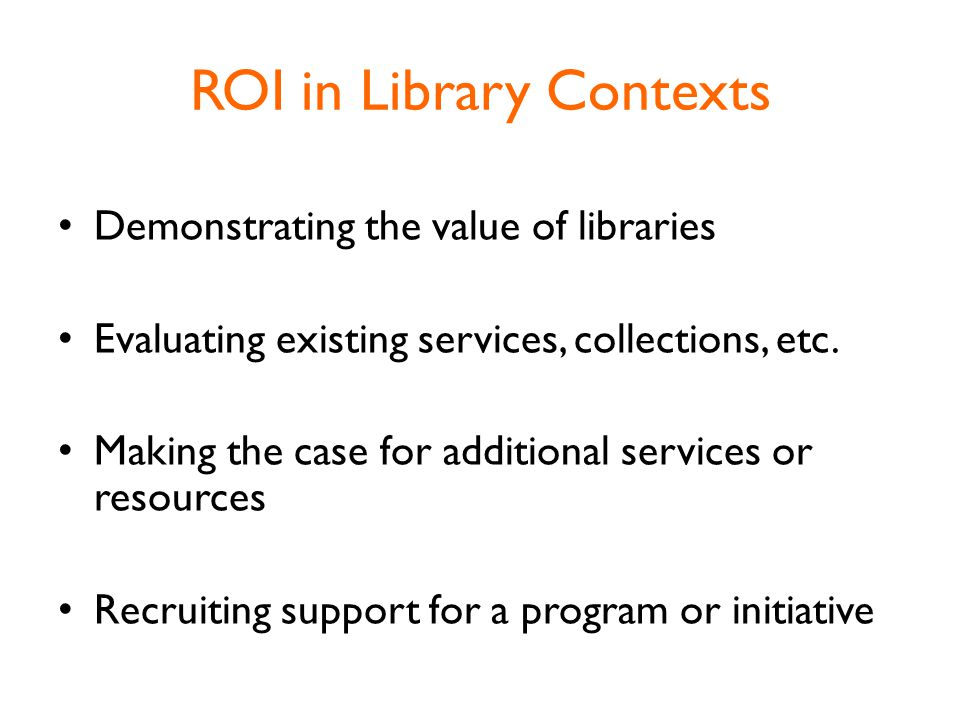 ROI in Library Contexts Demonstrating the value of libraries Evaluating existing services, collections, etc.