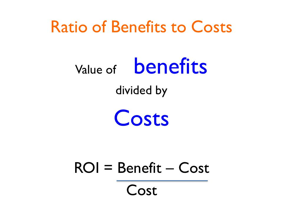 Ratio of Benefits to Costs Value of benefits divided by Costs ROI = Benefit – Cost Cost