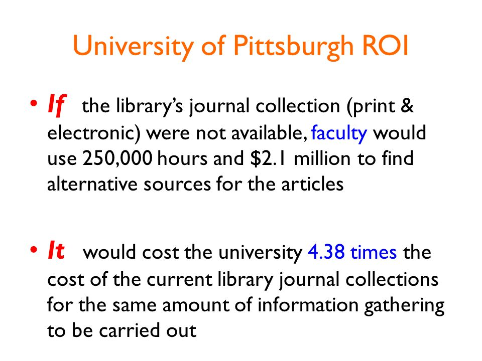 University of Pittsburgh ROI If the library's journal collection (print & electronic) were not available, faculty would use 250,000 hours and $2.1 million to find alternative sources for the articles It would cost the university 4.38 times the cost of the current library journal collections for the same amount of information gathering to be carried out