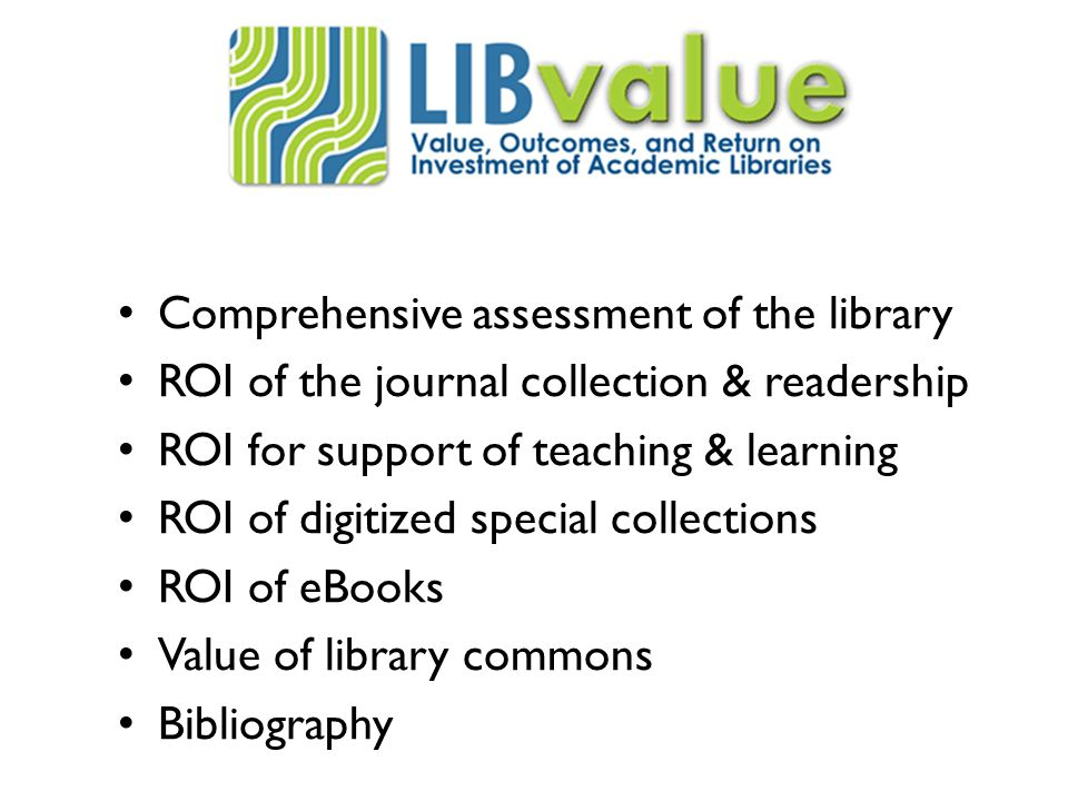 Comprehensive assessment of the library ROI of the journal collection & readership ROI for support of teaching & learning ROI of digitized special collections ROI of eBooks Value of library commons Bibliography