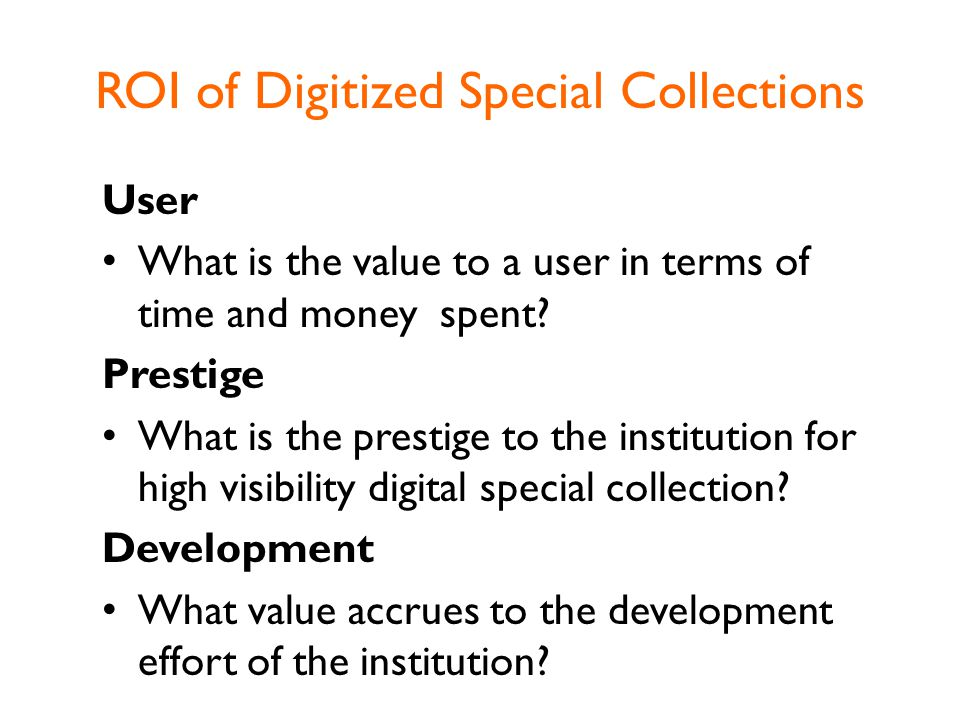 ROI of Digitized Special Collections User What is the value to a user in terms of time and money spent.