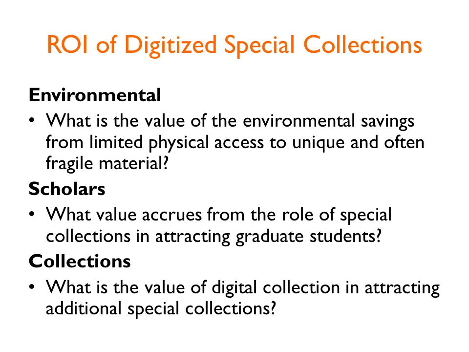 ROI of Digitized Special Collections Environmental What is the value of the environmental savings from limited physical access to unique and often fragile material.