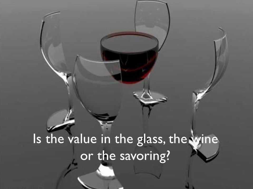 Is the value in the glass, the wine or the savoring