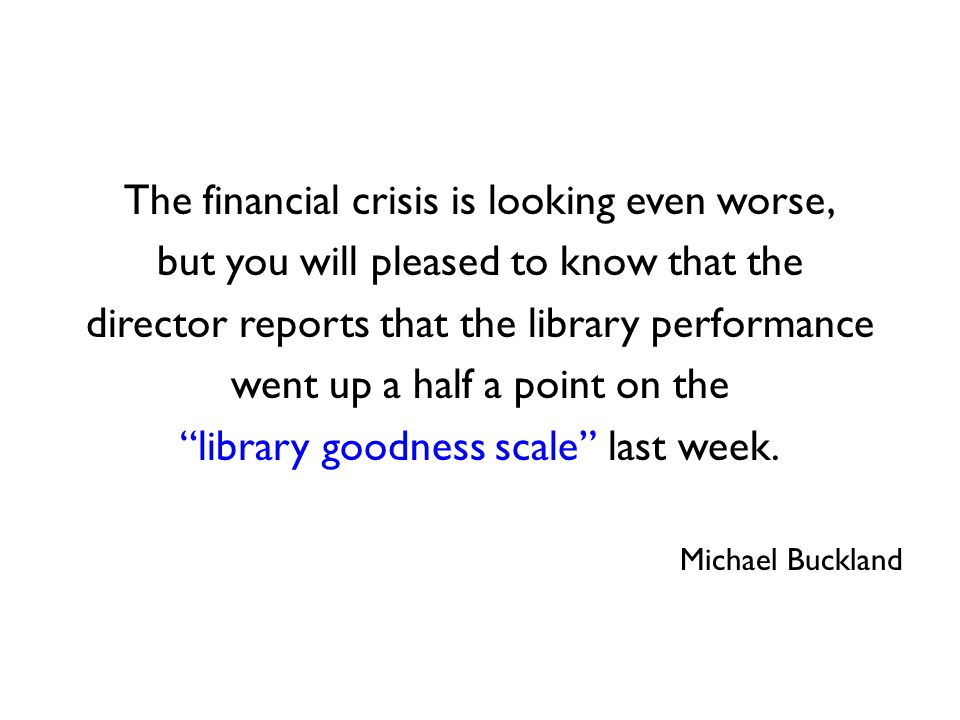 The financial crisis is looking even worse, but you will pleased to know that the director reports that the library performance went up a half a point on the library goodness scale last week.