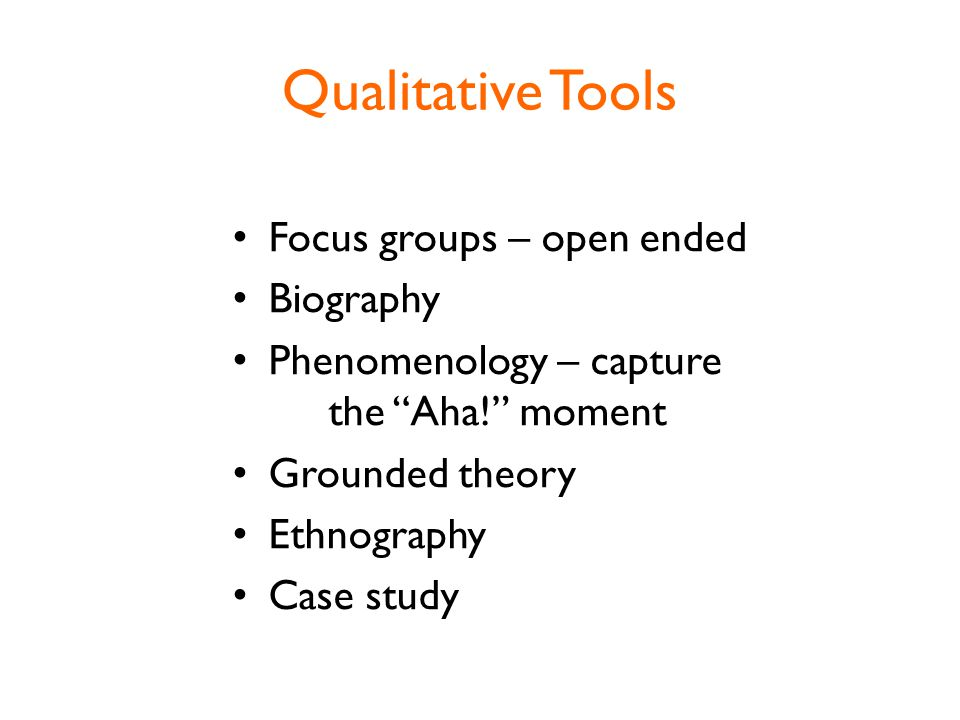 Qualitative Tools Focus groups – open ended Biography Phenomenology – capture the Aha! moment Grounded theory Ethnography Case study