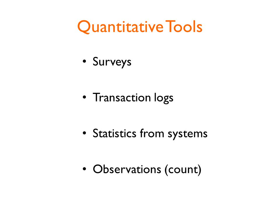 Quantitative Tools Surveys Transaction logs Statistics from systems Observations (count)