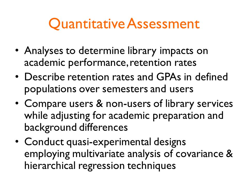 Quantitative Assessment Analyses to determine library impacts on academic performance, retention rates Describe retention rates and GPAs in defined populations over semesters and users Compare users & non-users of library services while adjusting for academic preparation and background differences Conduct quasi-experimental designs employing multivariate analysis of covariance & hierarchical regression techniques