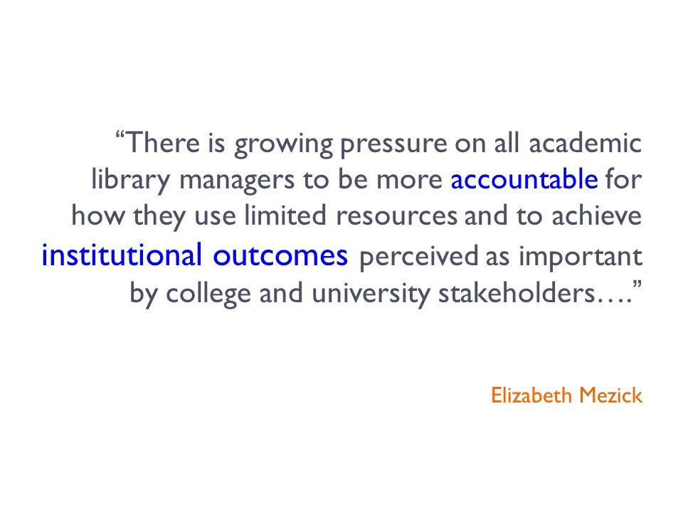 There is growing pressure on all academic library managers to be more accountable for how they use limited resources and to achieve institutional outcomes perceived as important by college and university stakeholders…. Elizabeth Mezick