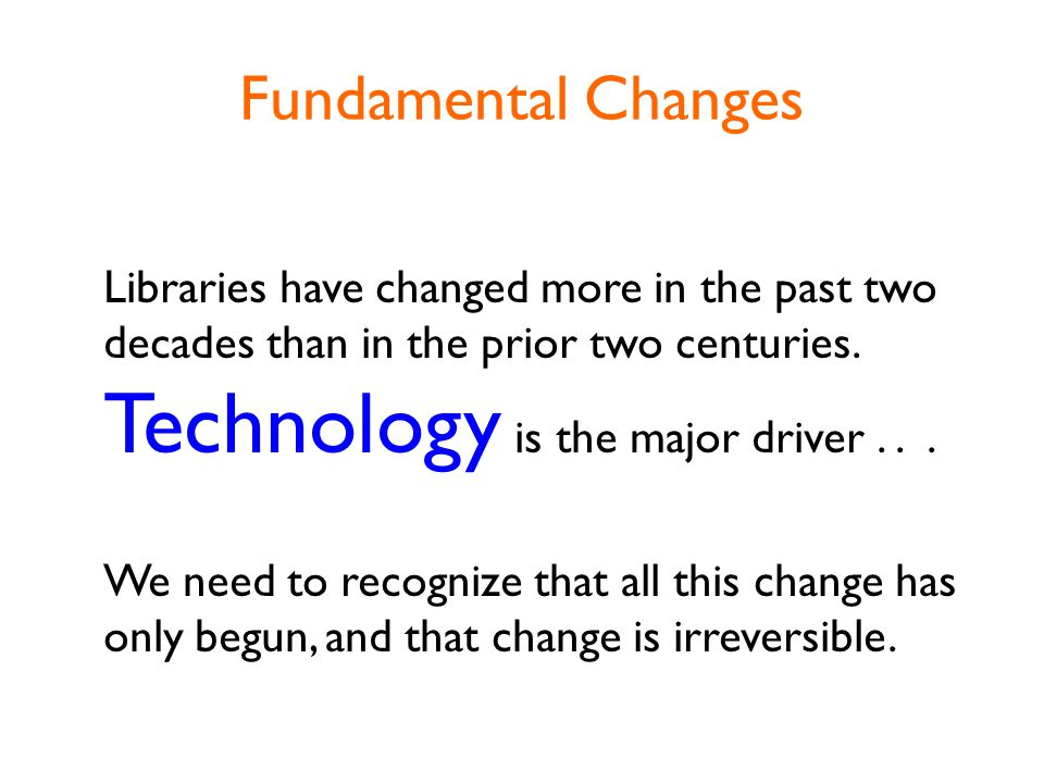 Fundamental Changes Libraries have changed more in the past two decades than in the prior two centuries.