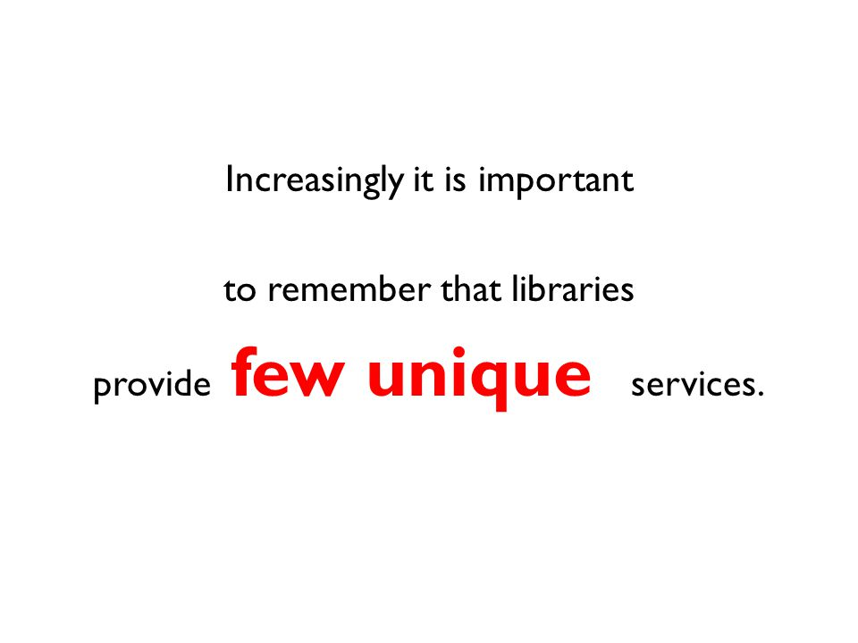 Increasingly it is important to remember that libraries provide few unique services.