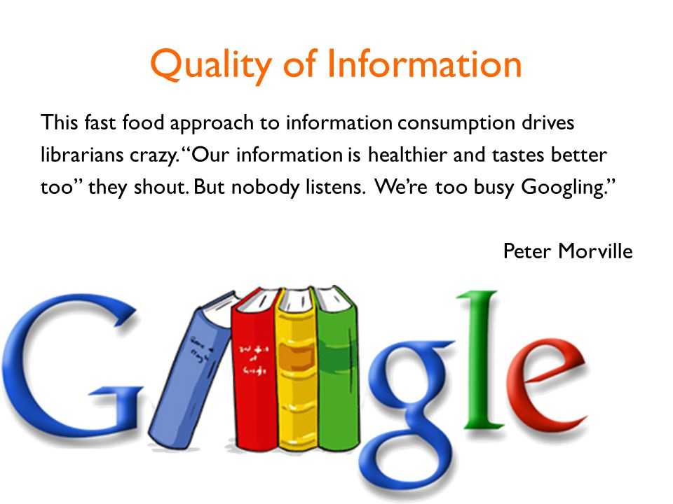 Quality of Information This fast food approach to information consumption drives librarians crazy.