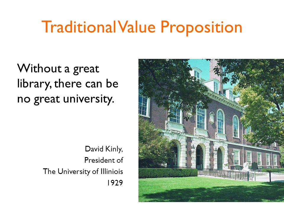 Traditional Value Proposition Without a great library, there can be no great university.