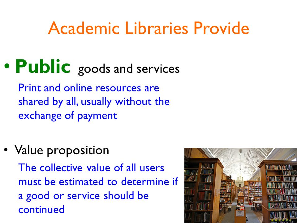 Academic Libraries Provide Public goods and services Print and online resources are shared by all, usually without the exchange of payment Value proposition The collective value of all users must be estimated to determine if a good or service should be continued