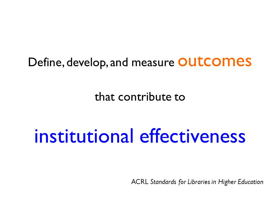 Define, develop, and measure outcomes that contribute to institutional effectiveness ACRL Standards for Libraries in Higher Education
