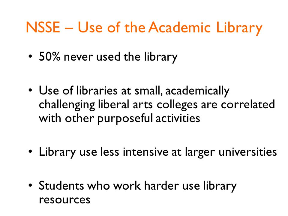 NSSE – Use of the Academic Library 50% never used the library Use of libraries at small, academically challenging liberal arts colleges are correlated with other purposeful activities Library use less intensive at larger universities Students who work harder use library resources