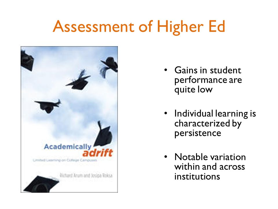 Gains in student performance are quite low Individual learning is characterized by persistence Notable variation within and across institutions Assessment of Higher Ed