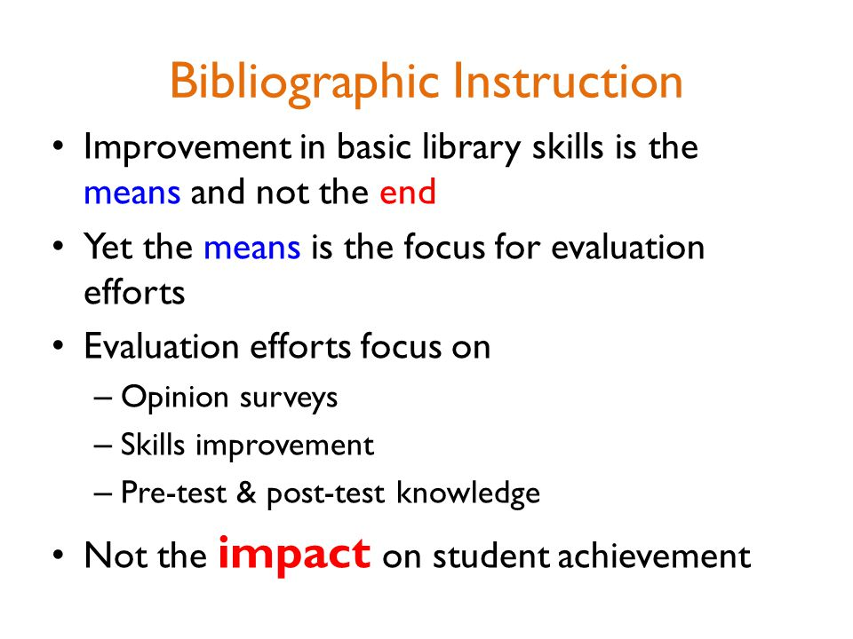 Bibliographic Instruction Improvement in basic library skills is the means and not the end Yet the means is the focus for evaluation efforts Evaluation efforts focus on – Opinion surveys – Skills improvement – Pre-test & post-test knowledge Not the impact on student achievement