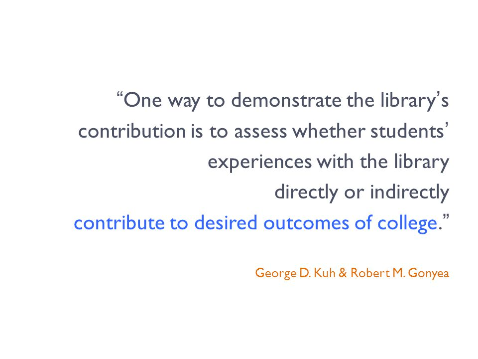 One way to demonstrate the library's contribution is to assess whether students' experiences with the library directly or indirectly contribute to desired outcomes of college. George D.