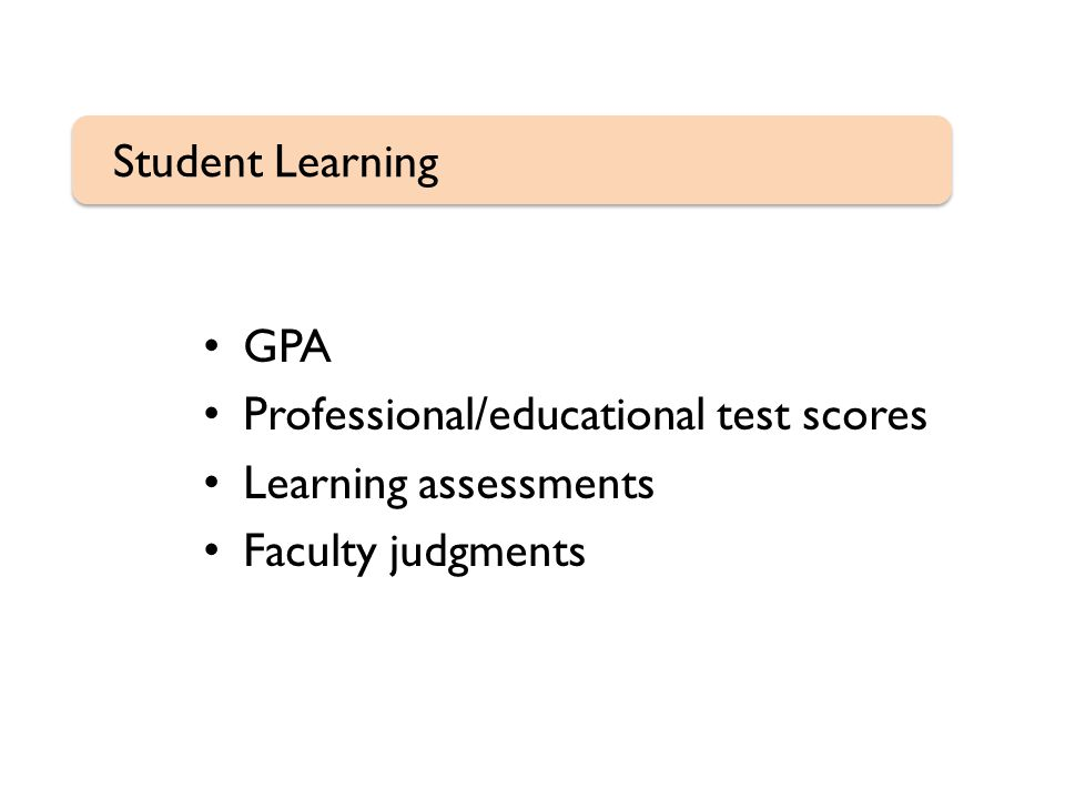 GPA Professional/educational test scores Learning assessments Faculty judgments Student Learning