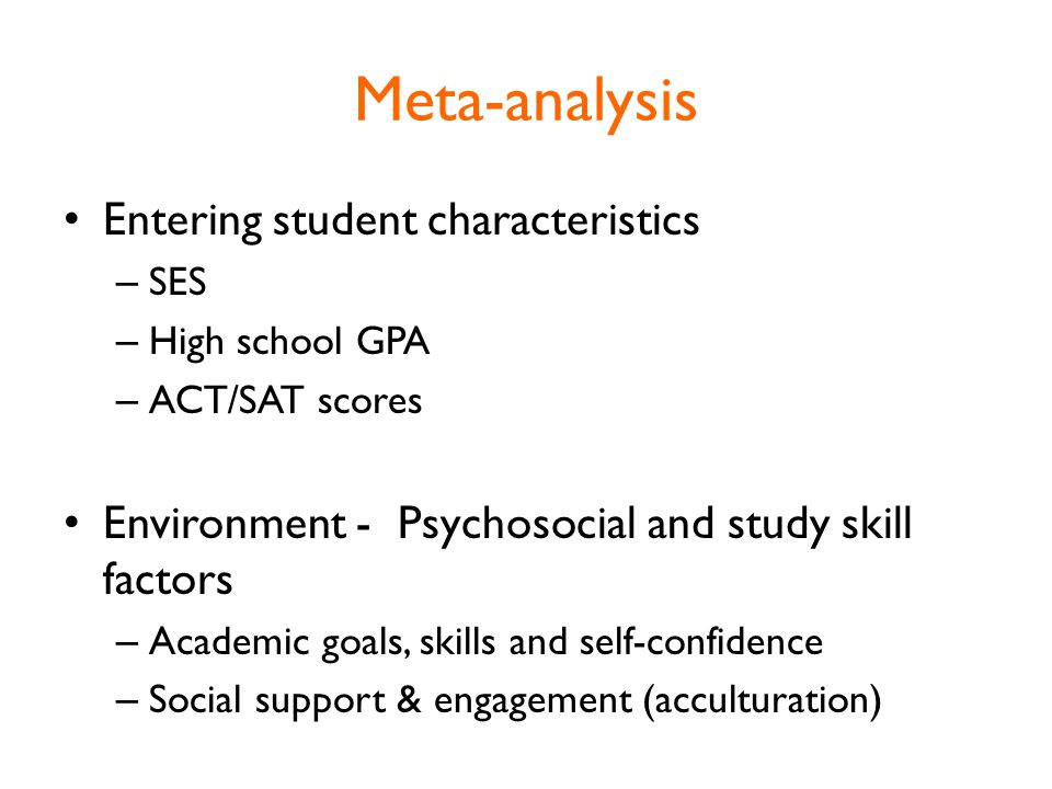 Meta-analysis Entering student characteristics – SES – High school GPA – ACT/SAT scores Environment - Psychosocial and study skill factors – Academic goals, skills and self-confidence – Social support & engagement (acculturation)