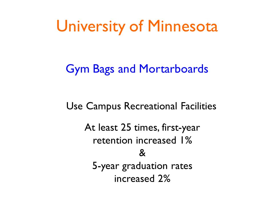 University of Minnesota Gym Bags and Mortarboards Use Campus Recreational Facilities At least 25 times, first-year retention increased 1% & 5-year graduation rates increased 2%