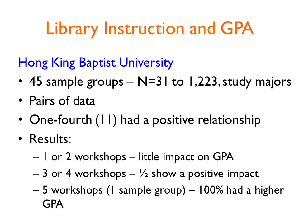Library Instruction and GPA Hong King Baptist University 45 sample groups – N=31 to 1,223, study majors Pairs of data One-fourth (11) had a positive relationship Results: – 1 or 2 workshops – little impact on GPA – 3 or 4 workshops – ½ show a positive impact – 5 workshops (1 sample group) – 100% had a higher GPA