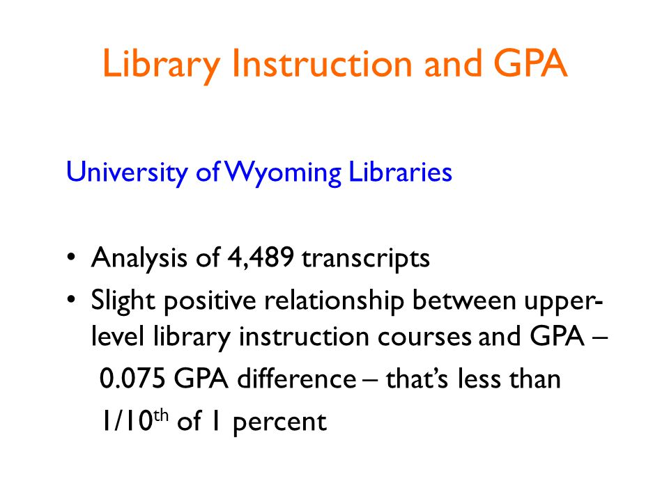 Library Instruction and GPA University of Wyoming Libraries Analysis of 4,489 transcripts Slight positive relationship between upper- level library instruction courses and GPA – 0.075 GPA difference – that's less than 1/10 th of 1 percent