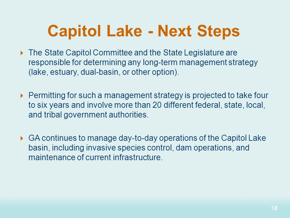 18 Capitol Lake - Next Steps  The State Capitol Committee and the State Legislature are responsible for determining any long-term management strategy