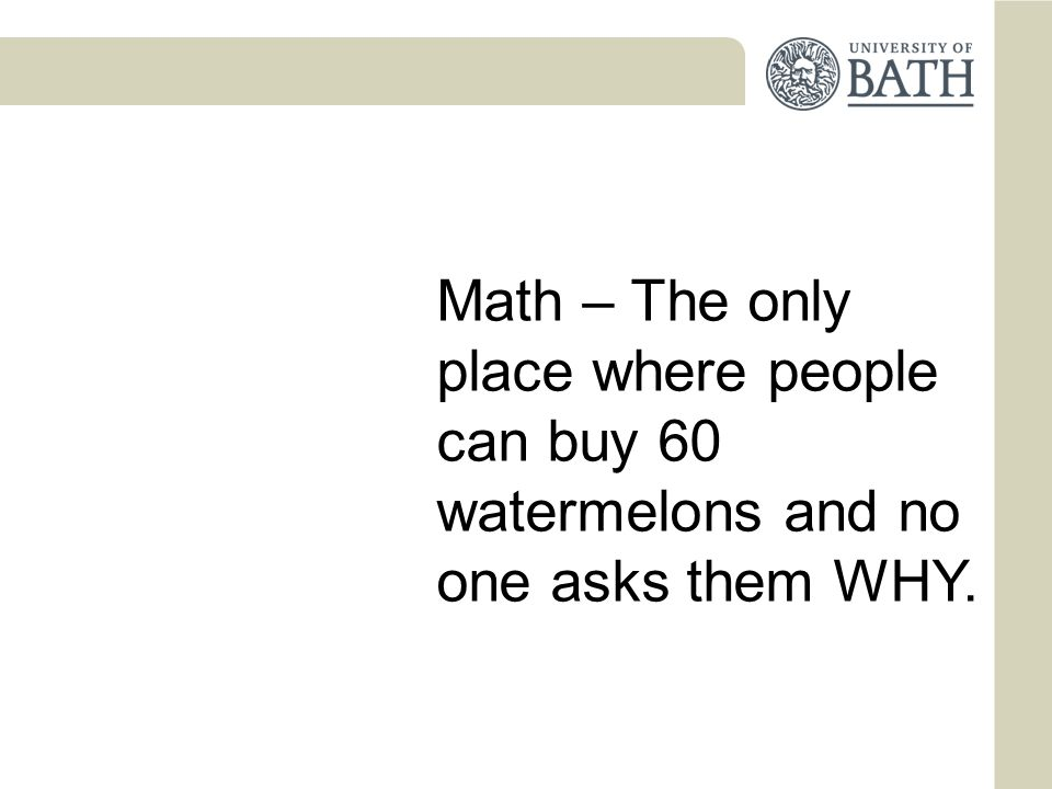 Math – The only place where people can buy 60 watermelons and no one asks them WHY.