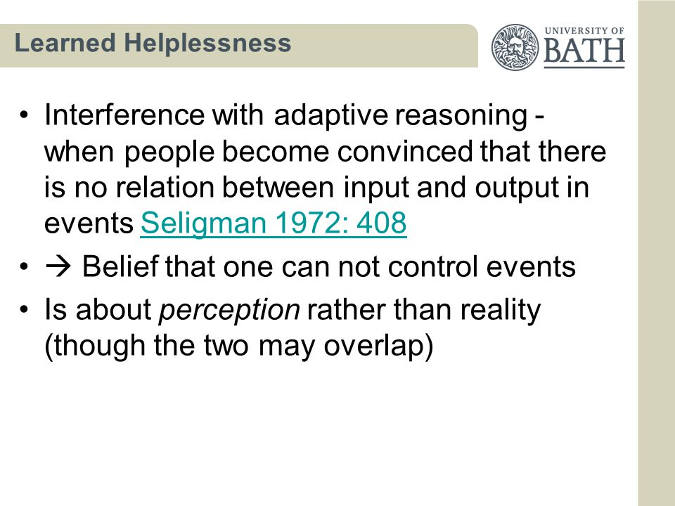 Learned Helplessness Interference with adaptive reasoning - when people become convinced that there is no relation between input and output in events Seligman 1972: 408Seligman 1972: 408  Belief that one can not control events Is about perception rather than reality (though the two may overlap)
