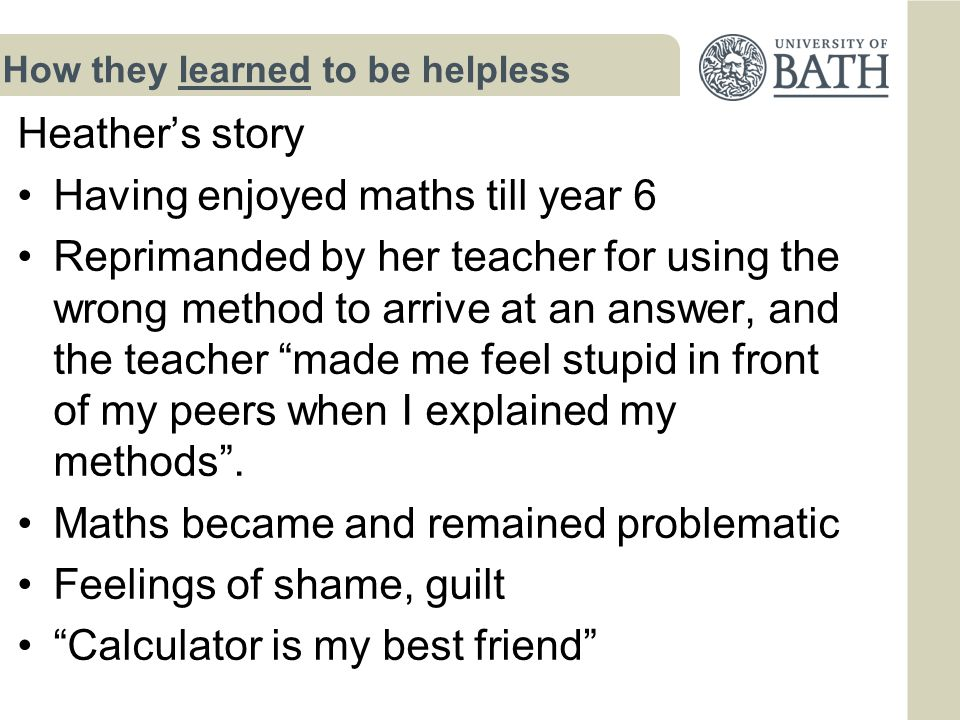 How they learned to be helpless Heather's story Having enjoyed maths till year 6 Reprimanded by her teacher for using the wrong method to arrive at an answer, and the teacher made me feel stupid in front of my peers when I explained my methods .
