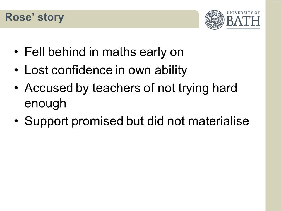 Rose' story Fell behind in maths early on Lost confidence in own ability Accused by teachers of not trying hard enough Support promised but did not materialise