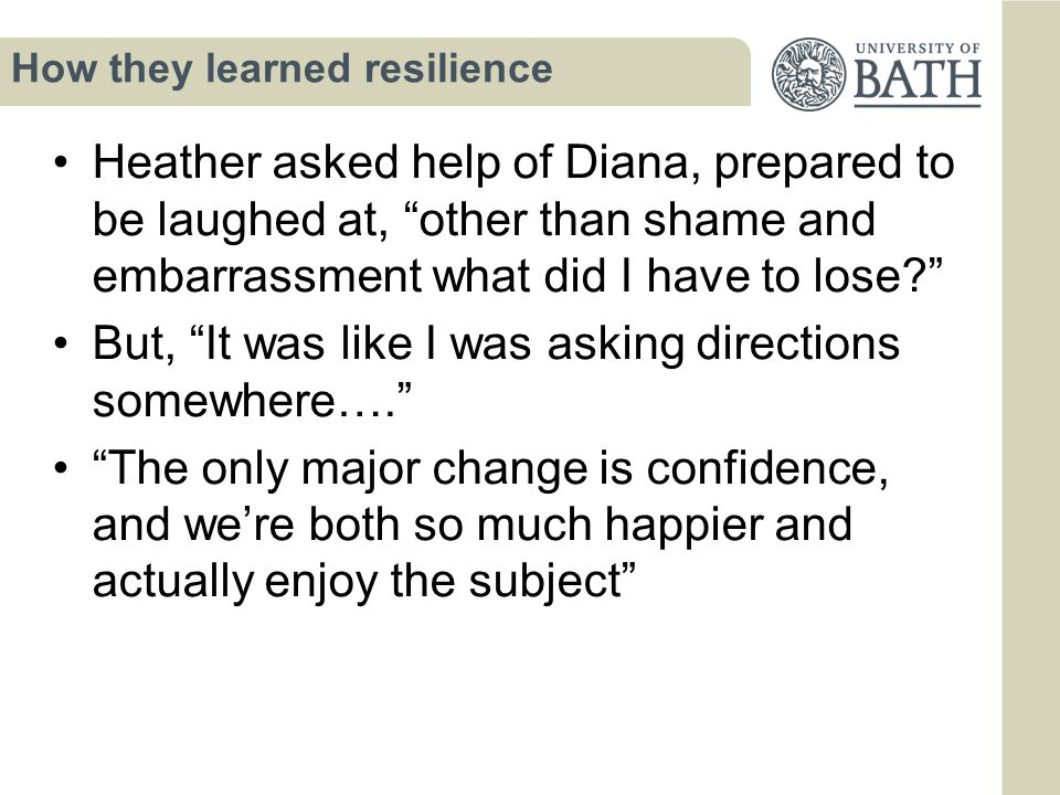How they learned resilience Heather asked help of Diana, prepared to be laughed at, other than shame and embarrassment what did I have to lose? But, It was like I was asking directions somewhere…. The only major change is confidence, and we're both so much happier and actually enjoy the subject