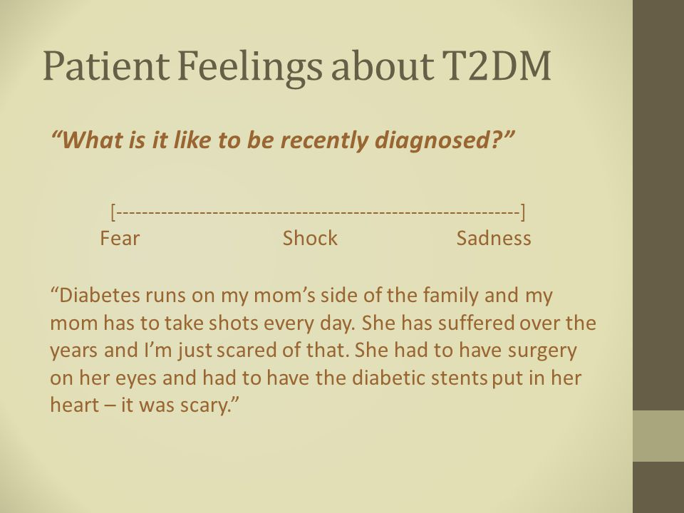Patient Feelings about T2DM What is it like to be recently diagnosed [---------------------------------------------------------------] Fear Shock Sadness Diabetes runs on my mom's side of the family and my mom has to take shots every day.
