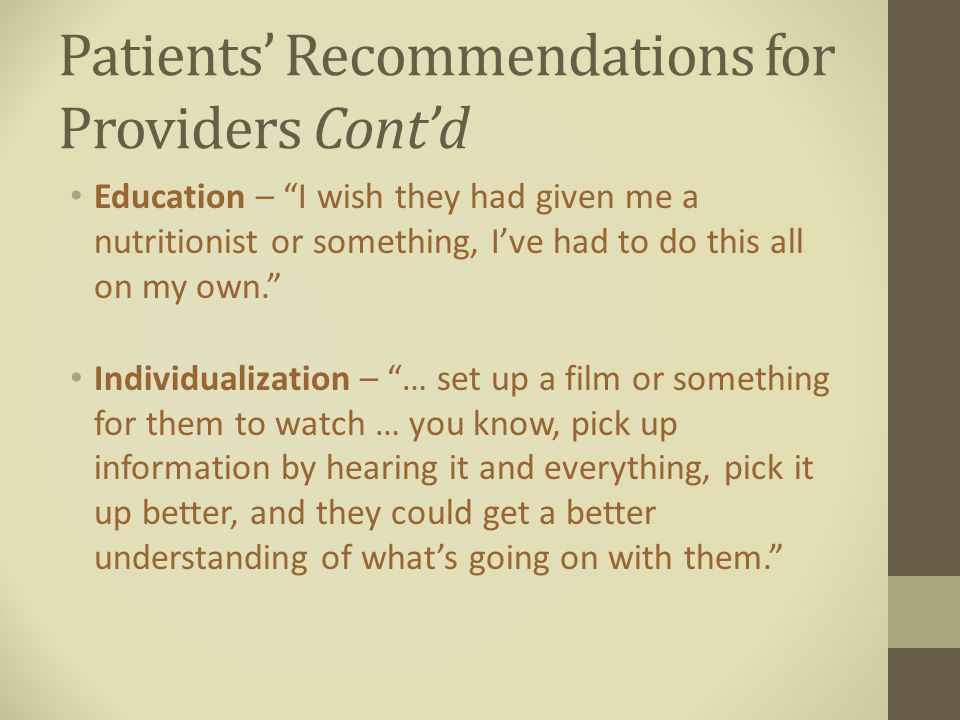 Patients' Recommendations for Providers Cont'd Education – I wish they had given me a nutritionist or something, I've had to do this all on my own. Individualization – … set up a film or something for them to watch … you know, pick up information by hearing it and everything, pick it up better, and they could get a better understanding of what's going on with them.