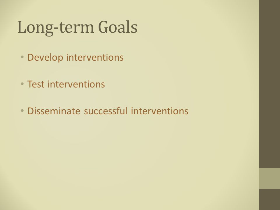 Long-term Goals Develop interventions Test interventions Disseminate successful interventions