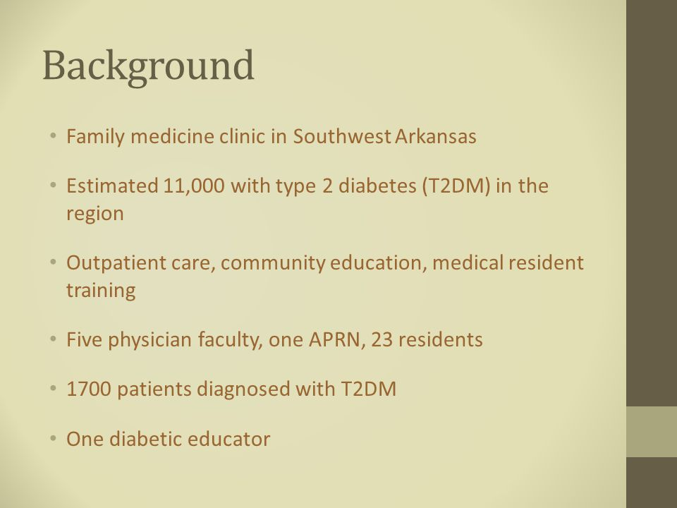 Background Family medicine clinic in Southwest Arkansas Estimated 11,000 with type 2 diabetes (T2DM) in the region Outpatient care, community education, medical resident training Five physician faculty, one APRN, 23 residents 1700 patients diagnosed with T2DM One diabetic educator
