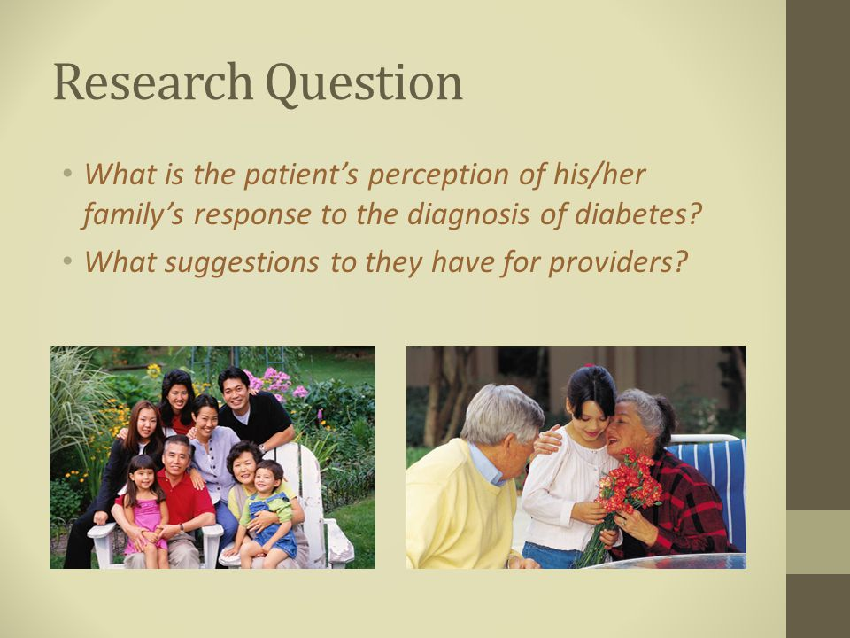 Research Question What is the patient's perception of his/her family's response to the diagnosis of diabetes.