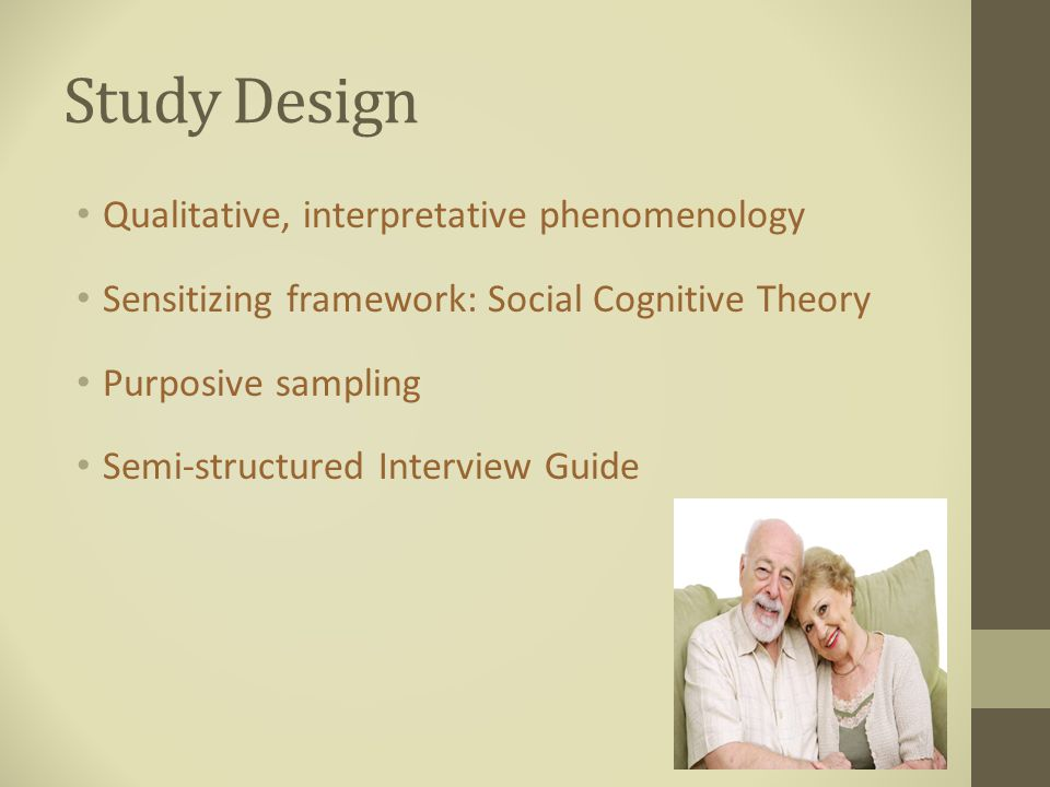 Study Design Qualitative, interpretative phenomenology Sensitizing framework: Social Cognitive Theory Purposive sampling Semi-structured Interview Guide