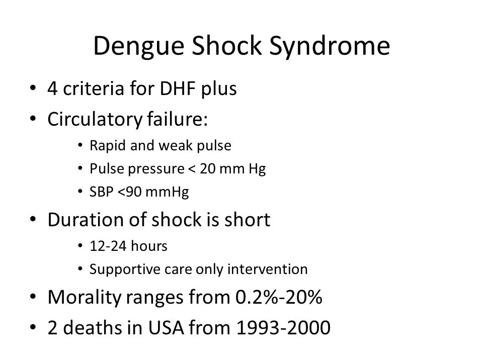 Dengue Shock Syndrome 4 criteria for DHF plus Circulatory failure: Rapid and weak pulse Pulse pressure < 20 mm Hg SBP <90 mmHg Duration of shock is short 12-24 hours Supportive care only intervention Morality ranges from 0.2%-20% 2 deaths in USA from 1993-2000