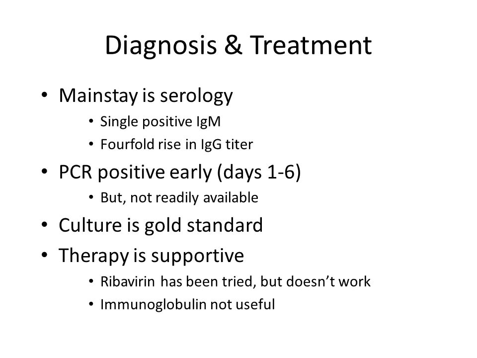 Diagnosis & Treatment Mainstay is serology Single positive IgM Fourfold rise in IgG titer PCR positive early (days 1-6) But, not readily available Culture is gold standard Therapy is supportive Ribavirin has been tried, but doesn't work Immunoglobulin not useful
