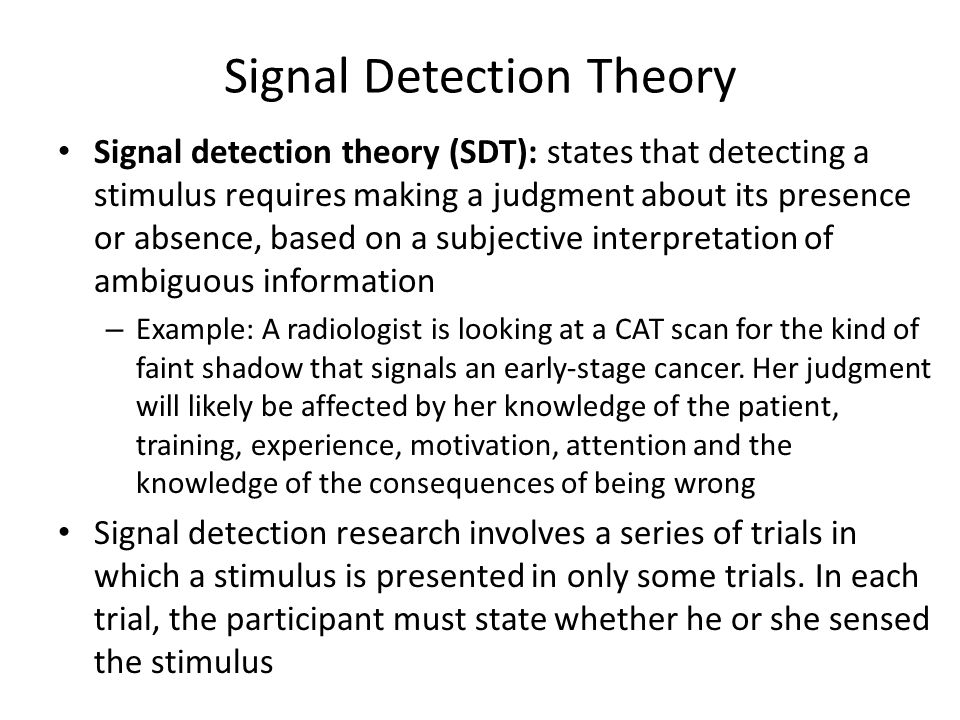 Signal Detection Theory Signal detection theory (SDT): states that detecting a stimulus requires making a judgment about its presence or absence, base