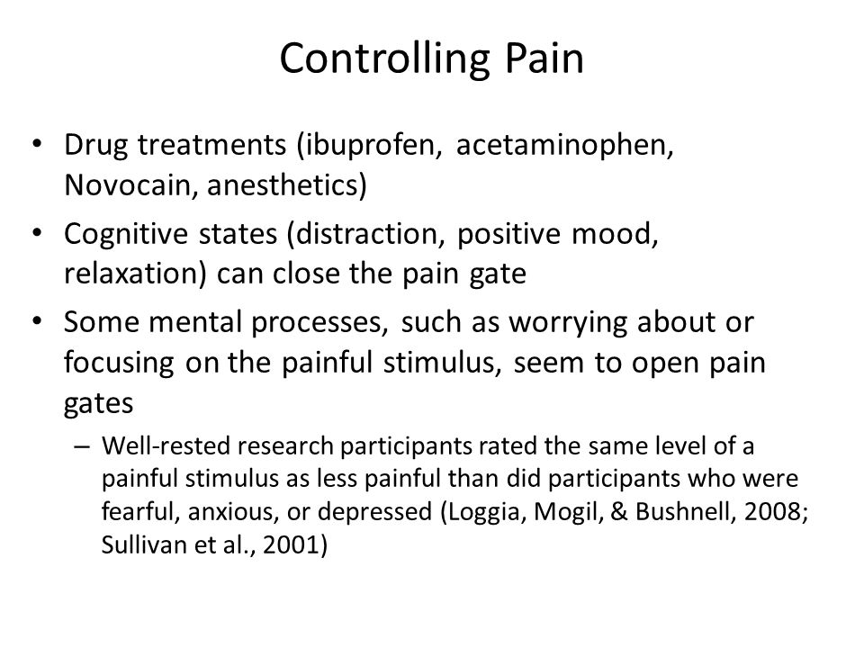Controlling Pain Drug treatments (ibuprofen, acetaminophen, Novocain, anesthetics) Cognitive states (distraction, positive mood, relaxation) can close