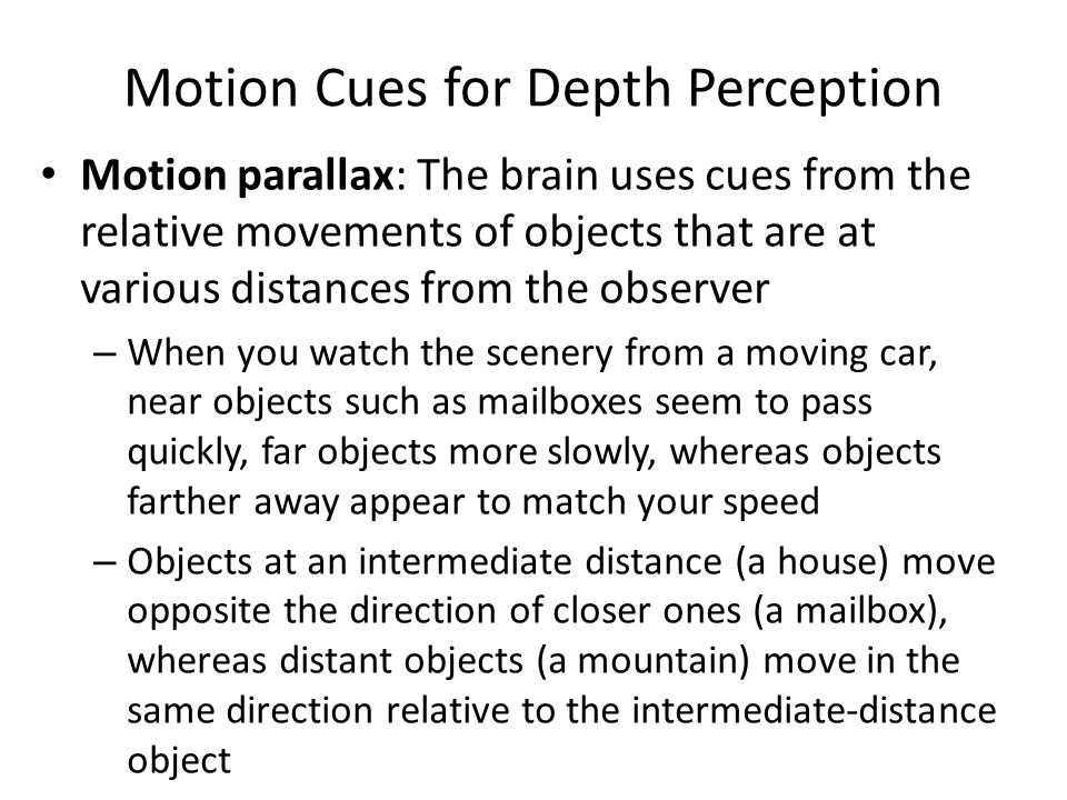 Motion Cues for Depth Perception Motion parallax: The brain uses cues from the relative movements of objects that are at various distances from the ob