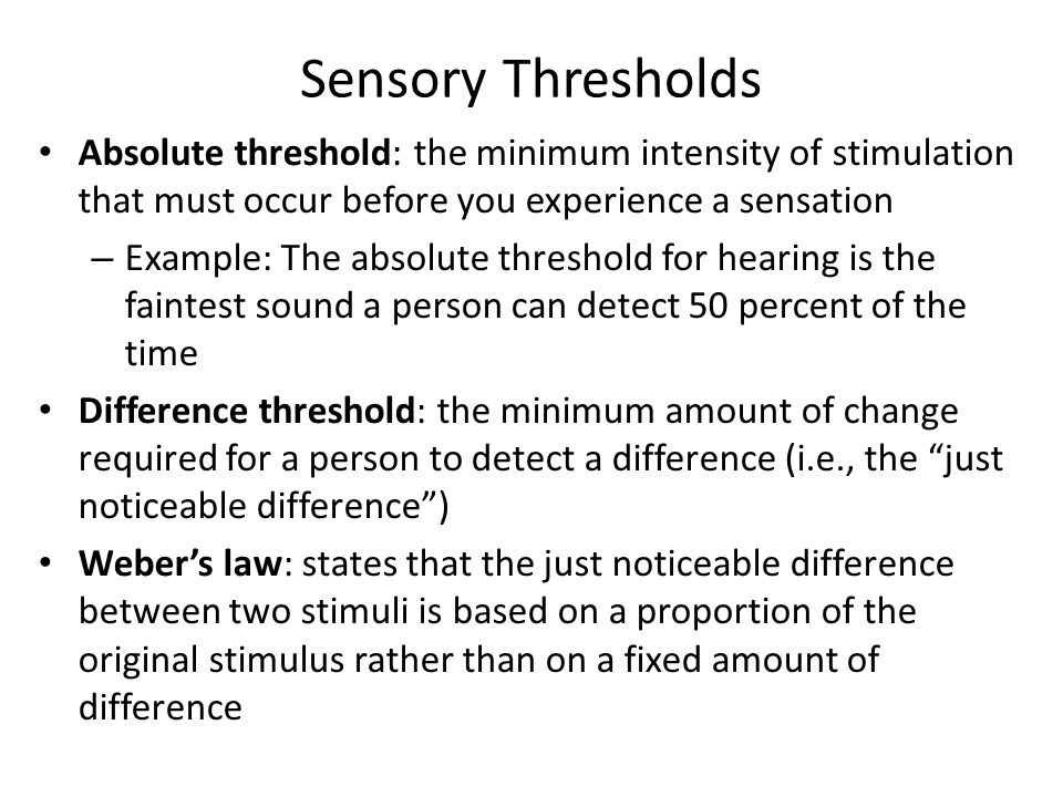 Sensory Thresholds Absolute threshold: the minimum intensity of stimulation that must occur before you experience a sensation – Example: The absolute