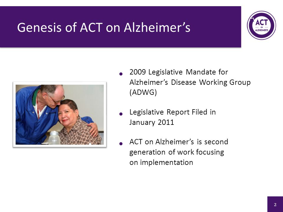 Genesis of ACT on Alzheimer's 2009 Legislative Mandate for Alzheimer's Disease Working Group (ADWG) Legislative Report Filed in January 2011 ACT on Alzheimer's is second generation of work focusing on implementation 2